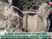 İL ÖZEL İDARESİ'NİN GÖYNÜCEK 'SAZDERESİ SULAMA GÖLETİ' PROJESİ