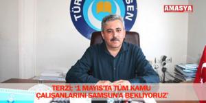 TERZİ; '1 MAYIS'TA TÜM KAMU ÇALIŞANLARINI SAMSUN'A BEKLİYORUZ'