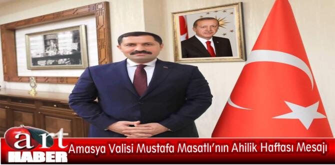 Amasya Valisi Mustafa Masatlı'nın Ahilik Haftası Mesajı